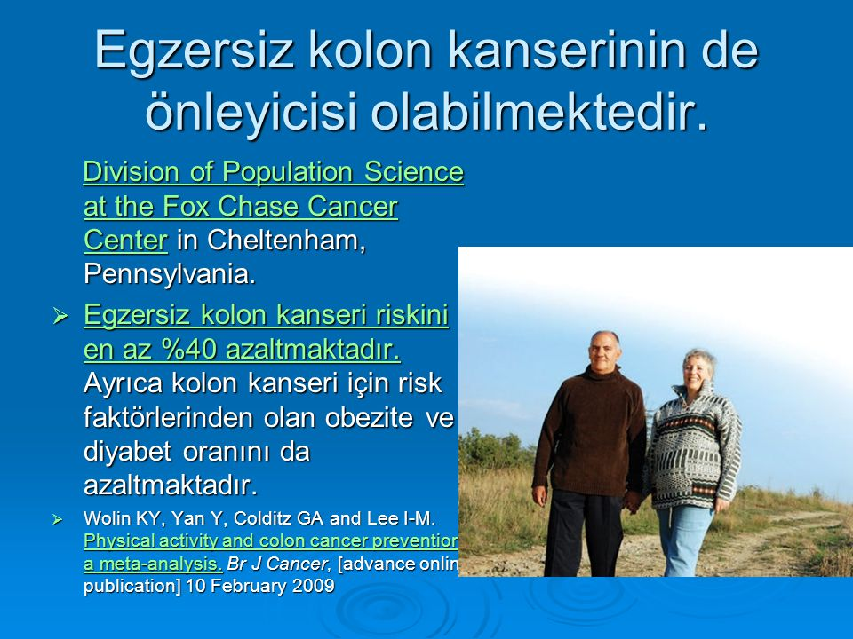 Egzersiz kolon kanserinin de önleyicisi olabilmektedir. Division of Population Science at the Fox Chase Cancer Center in Cheltenham, Pennsylvania. Div