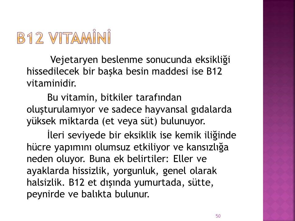 Vejetaryen beslenme sonucunda eksikliği hissedilecek bir başka besin maddesi ise B12 vitaminidir. Bu vitamin, bitkiler tarafından oluşturulamıyor ve s