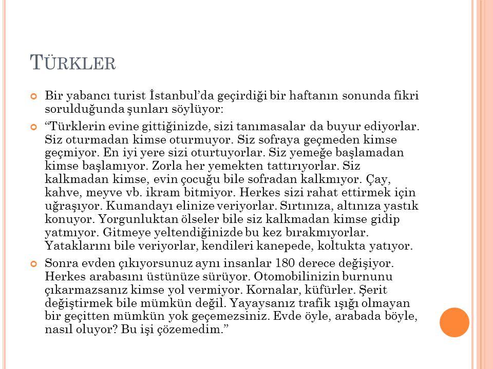 T ÜRKLER Bir yabancı turist İstanbul'da geçirdiği bir haftanın sonunda fikri sorulduğunda şunları söylüyor: Türklerin evine gittiğinizde, sizi tanımasalar da buyur ediyorlar.