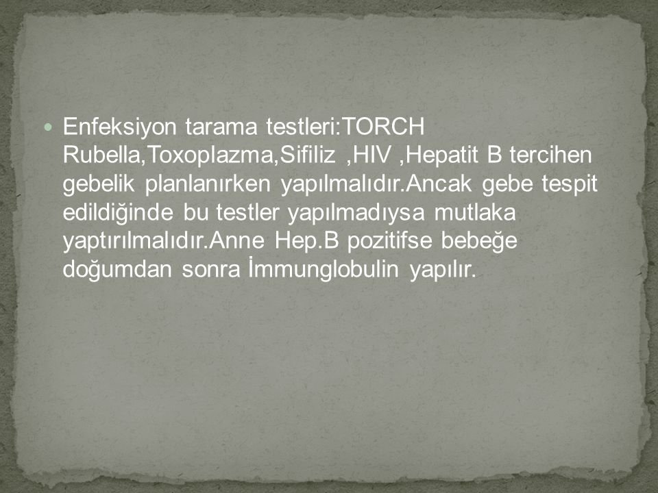 Enfeksiyon tarama testleri:TORCH Rubella,Toxoplazma,Sifiliz,HIV,Hepatit B tercihen gebelik planlanırken yapılmalıdır.Ancak gebe tespit edildiğinde bu testler yapılmadıysa mutlaka yaptırılmalıdır.Anne Hep.B pozitifse bebeğe doğumdan sonra İmmunglobulin yapılır.