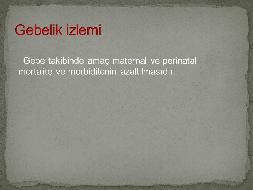 Gebe takibinde amaç maternal ve perinatal mortalite ve morbiditenin azaltılmasıdır.