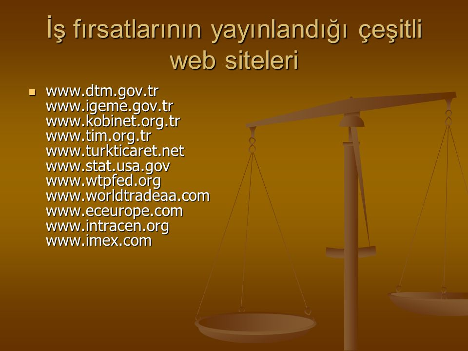 İş fırsatlarının yayınlandığı çeşitli web siteleri www.dtm.gov.tr www.igeme.gov.tr www.kobinet.org.tr www.tim.org.tr www.turkticaret.net www.stat.usa.gov www.wtpfed.org www.worldtradeaa.com www.eceurope.com www.intracen.org www.imex.com www.dtm.gov.tr www.igeme.gov.tr www.kobinet.org.tr www.tim.org.tr www.turkticaret.net www.stat.usa.gov www.wtpfed.org www.worldtradeaa.com www.eceurope.com www.intracen.org www.imex.com
