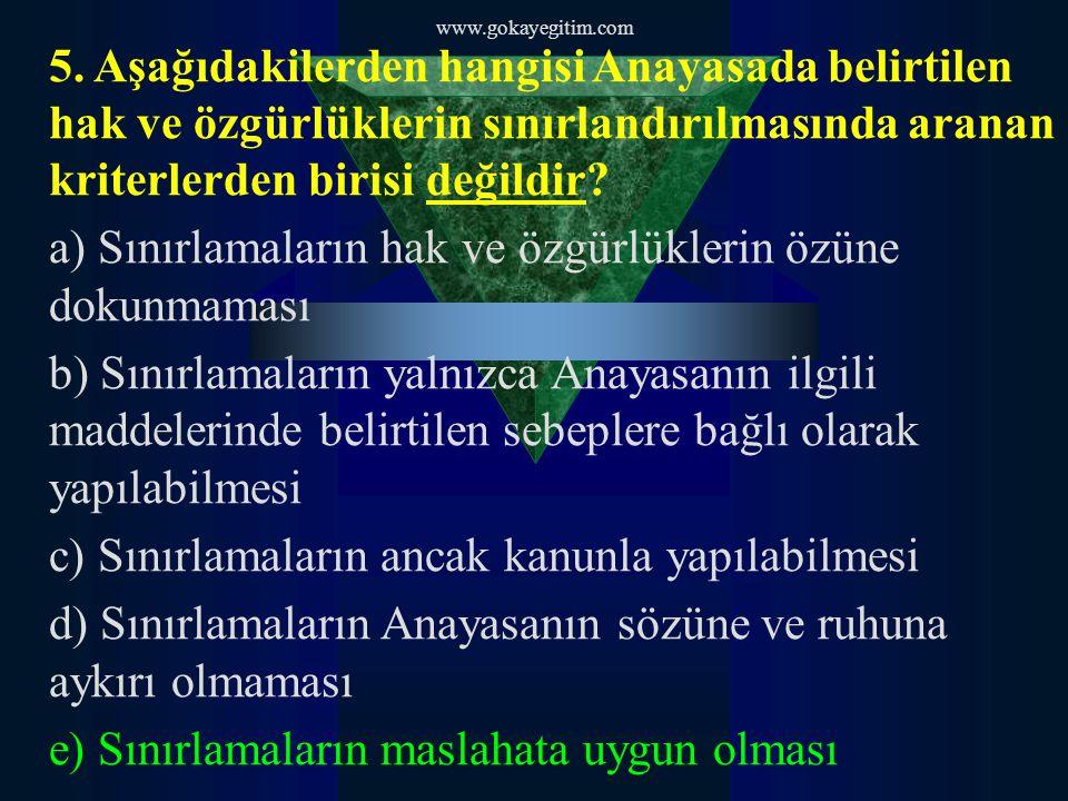 www.gokayegitim.com 5. Aşağıdakilerden hangisi Anayasada belirtilen hak ve özgürlüklerin sınırlandırılmasında aranan kriterlerden birisi değildir? a)