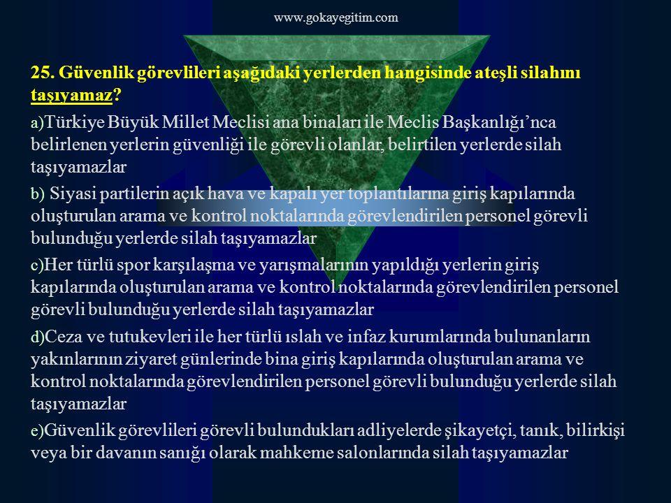 www.gokayegitim.com 25. Güvenlik görevlileri aşağıdaki yerlerden hangisinde ateşli silahını taşıyamaz? a) Türkiye Büyük Millet Meclisi ana binaları il