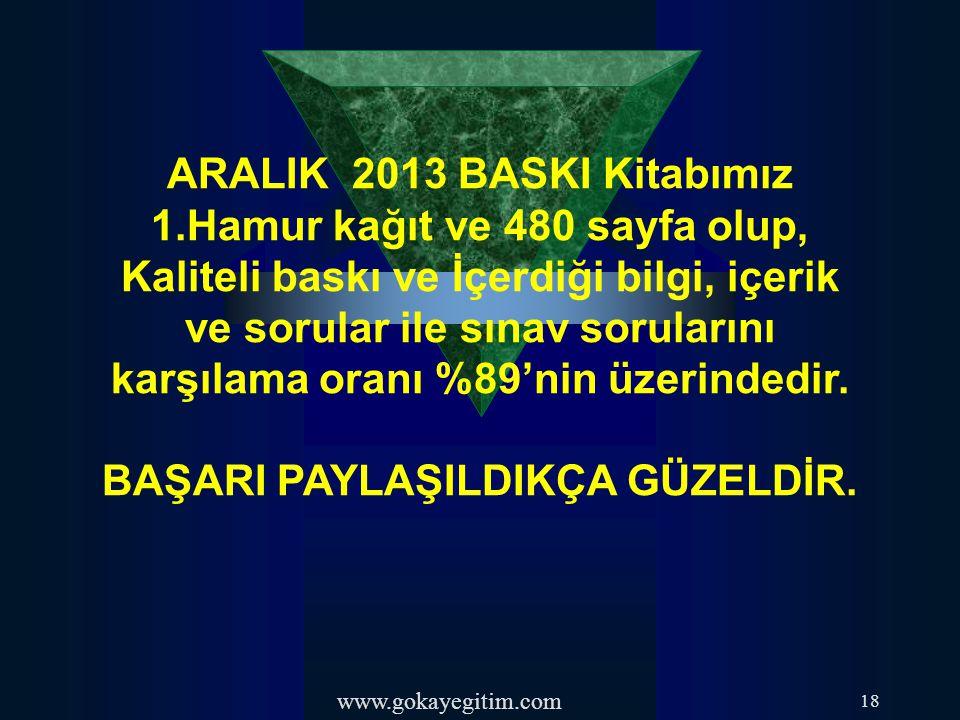 www.gokayegitim.com 18 ARALIK 2013 BASKI Kitabımız 1.Hamur kağıt ve 480 sayfa olup, Kaliteli baskı ve İçerdiği bilgi, içerik ve sorular ile sınav sorularını karşılama oranı %89'nin üzerindedir.