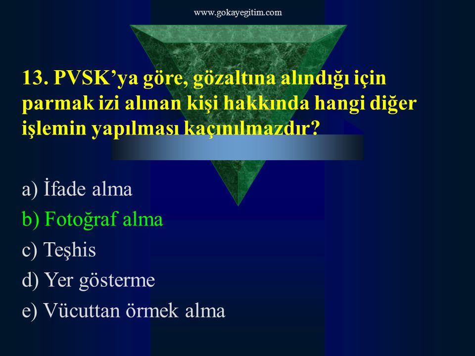 www.gokayegitim.com 13. PVSK'ya göre, gözaltına alındığı için parmak izi alınan kişi hakkında hangi diğer işlemin yapılması kaçınılmazdır? a) İfade al