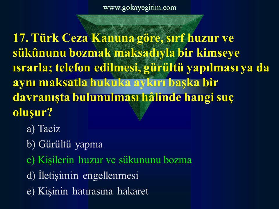 www.gokayegitim.com 17. Türk Ceza Kanuna göre, sırf huzur ve sükûnunu bozmak maksadıyla bir kimseye ısrarla; telefon edilmesi, gürültü yapılması ya da