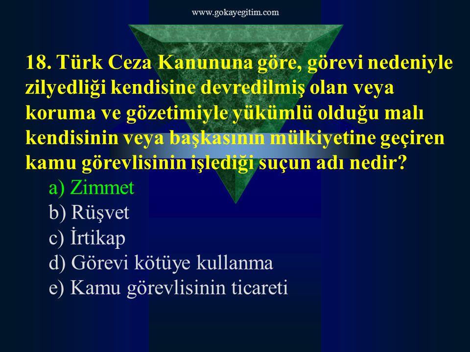 www.gokayegitim.com 18. Türk Ceza Kanununa göre, görevi nedeniyle zilyedliği kendisine devredilmiş olan veya koruma ve gözetimiyle yükümlü olduğu malı