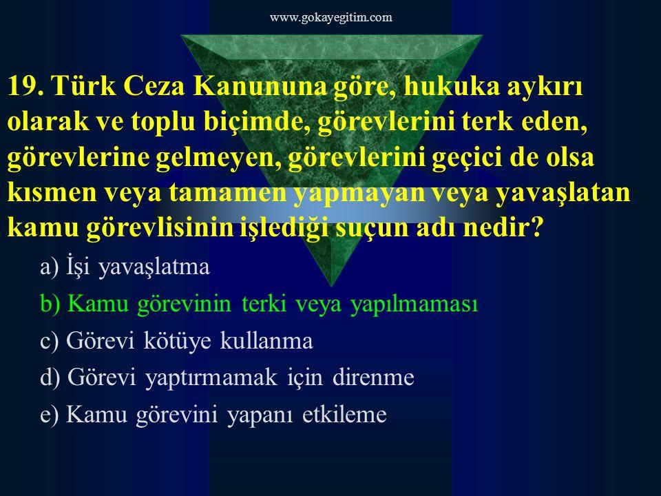 www.gokayegitim.com 19. Türk Ceza Kanununa göre, hukuka aykırı olarak ve toplu biçimde, görevlerini terk eden, görevlerine gelmeyen, görevlerini geçic