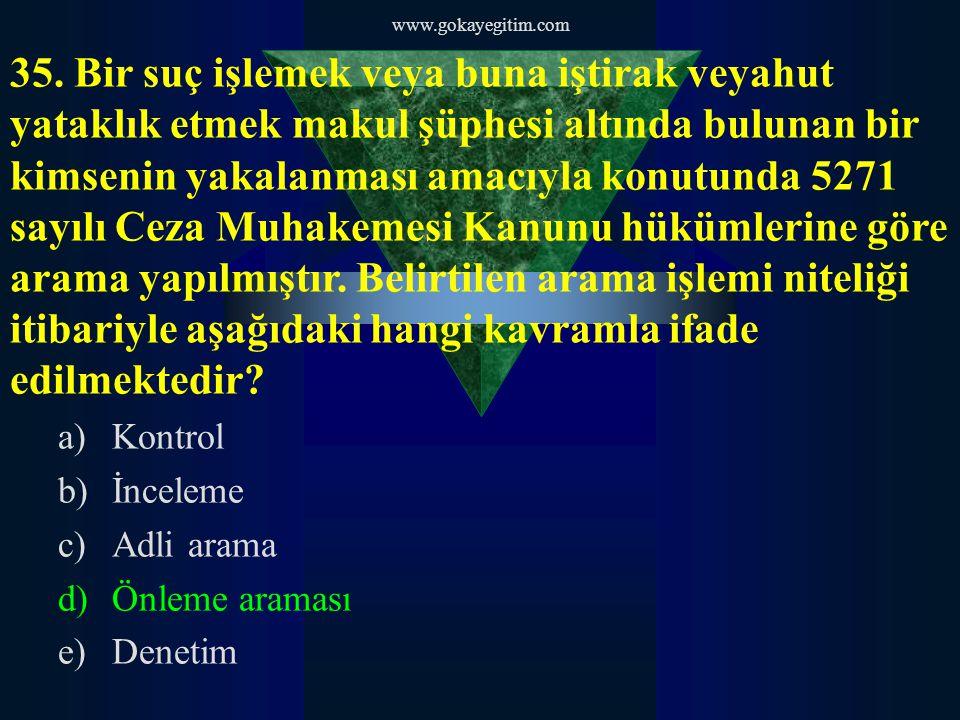 www.gokayegitim.com 35. Bir suç işlemek veya buna iştirak veyahut yataklık etmek makul şüphesi altında bulunan bir kimsenin yakalanması amacıyla konut