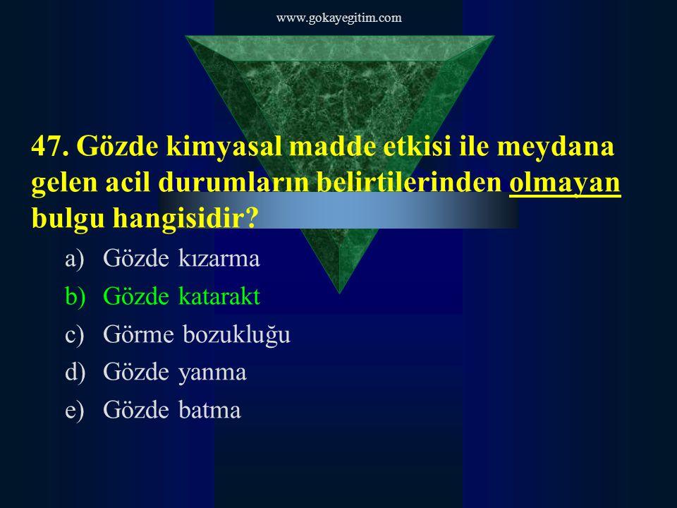 www.gokayegitim.com 47. Gözde kimyasal madde etkisi ile meydana gelen acil durumların belirtilerinden olmayan bulgu hangisidir? a)Gözde kızarma b)Gözd
