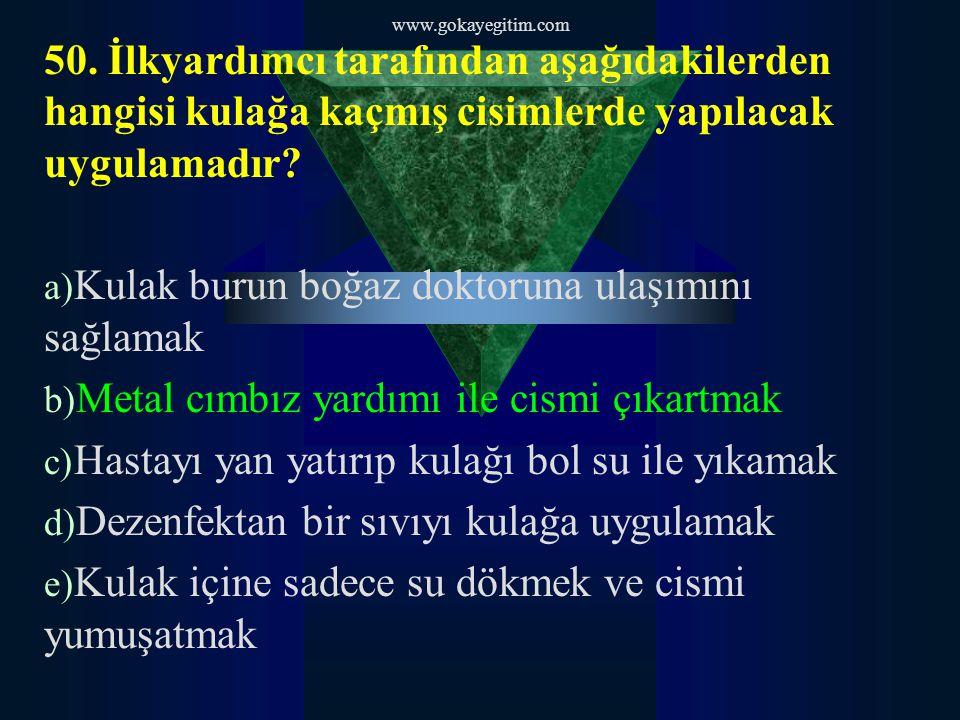 www.gokayegitim.com 50. İlkyardımcı tarafından aşağıdakilerden hangisi kulağa kaçmış cisimlerde yapılacak uygulamadır? a) Kulak burun boğaz doktoruna
