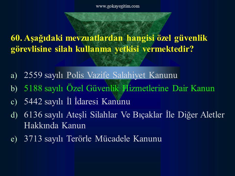 www.gokayegitim.com 60. Aşağıdaki mevzuatlardan hangisi özel güvenlik görevlisine silah kullanma yetkisi vermektedir? a) 2559 sayılı Polis Vazife Sala