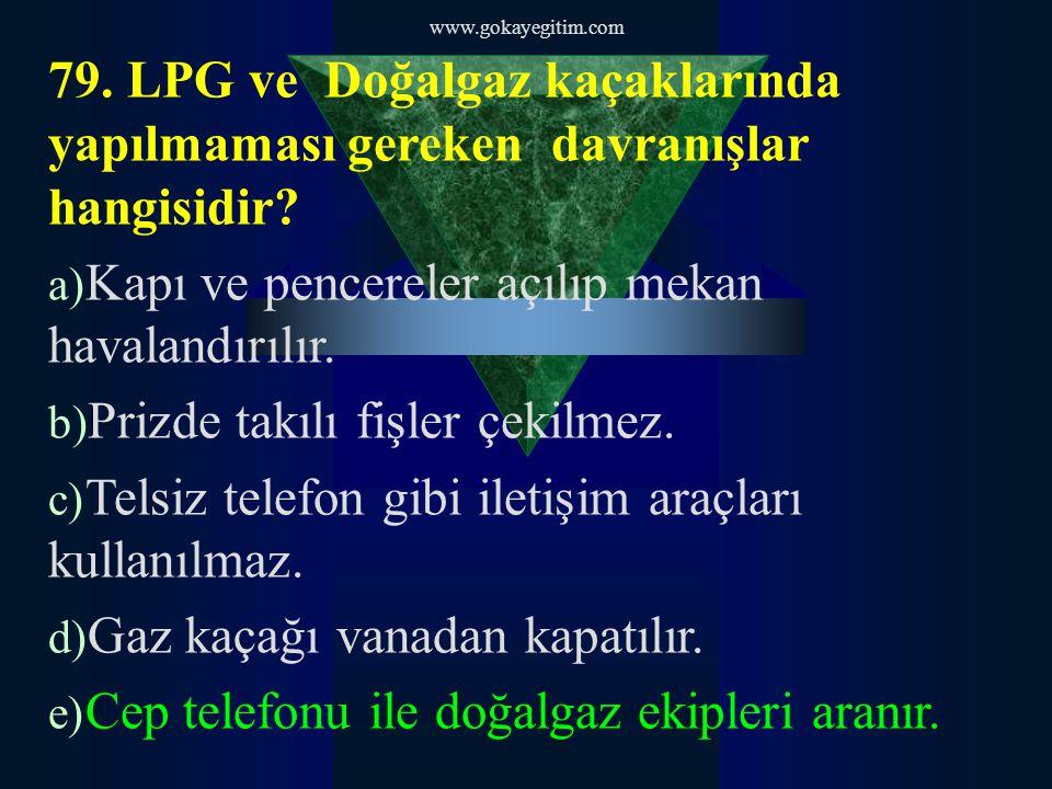 www.gokayegitim.com 79. LPG ve Doğalgaz kaçaklarında yapılmaması gereken davranışlar hangisidir.