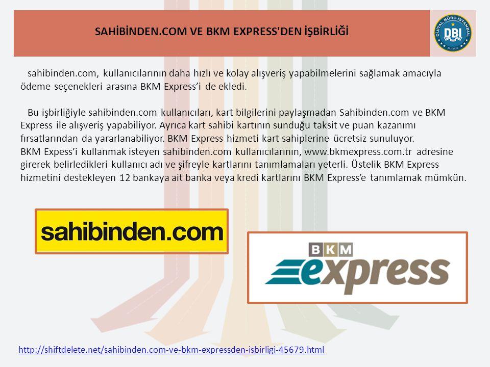 http://shiftdelete.net/sahibinden.com-ve-bkm-expressden-isbirligi-45679.html SAHİBİNDEN.COM VE BKM EXPRESS DEN İŞBİRLİĞİ sahibinden.com, kullanıcılarının daha hızlı ve kolay alışveriş yapabilmelerini sağlamak amacıyla ödeme seçenekleri arasına BKM Express'i de ekledi.