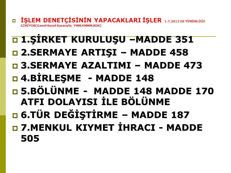  İŞLEM DENETÇİSİNİN YAPACAKLARI İŞLER 1.7.2012 DE YÜRÜRLÜĞE GİRİYOR(Genel Kurul Kararıyla, YMM,SMMM,BDK)  1.ŞİRKET KURULUŞU –MADDE 351  2.SERMAYE ARTIŞI – MADDE 458  3.SERMAYE AZALTIMI – MADDE 473  4.BİRLEŞME - MADDE 148  5.BÖLÜNME - MADDE 148 MADDE 170 ATFI DOLAYISI İLE BÖLÜNME  6.TÜR DEĞİŞTİRME – MADDE 187  7.MENKUL KIYMET İHRACI - MADDE 505