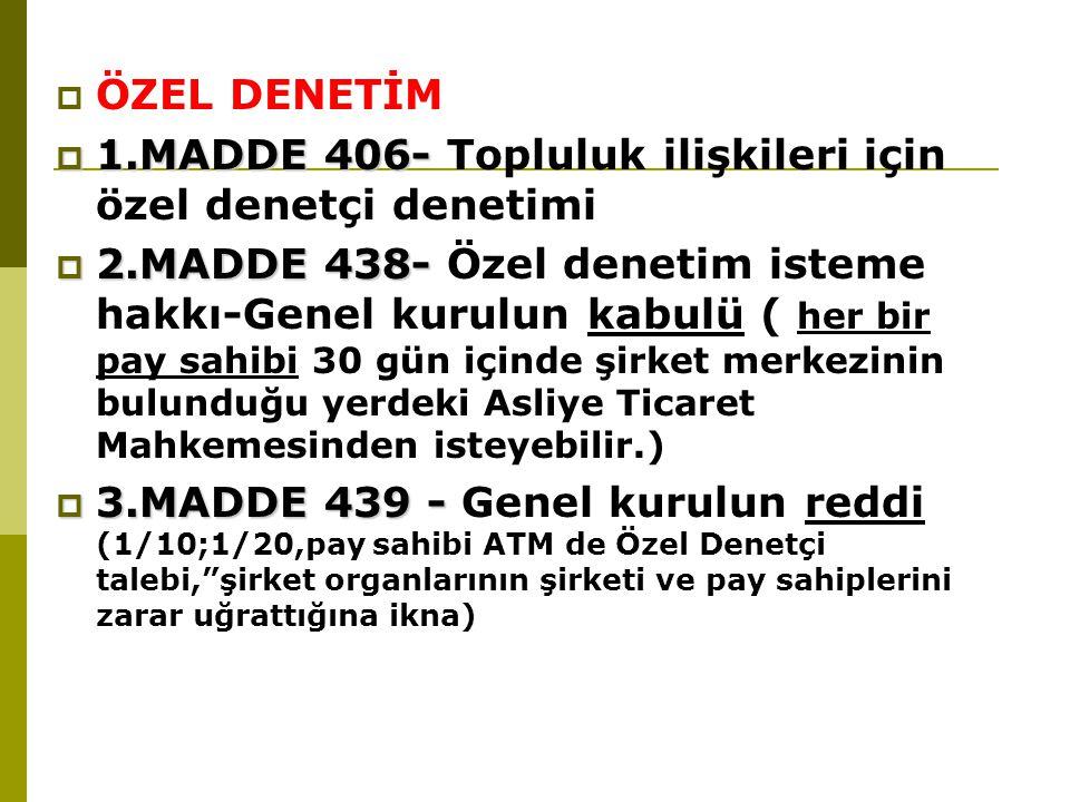  ÖZEL DENETİM  1.MADDE 406-  1.MADDE 406- Topluluk ilişkileri için özel denetçi denetimi  2.MADDE 438-  2.MADDE 438- Özel denetim isteme hakkı-Genel kurulun kabulü ( her bir pay sahibi 30 gün içinde şirket merkezinin bulunduğu yerdeki Asliye Ticaret Mahkemesinden isteyebilir.)  3.MADDE 439 -  3.MADDE 439 - Genel kurulun reddi (1/10;1/20,pay sahibi ATM de Özel Denetçi talebi, şirket organlarının şirketi ve pay sahiplerini zarar uğrattığına ikna)