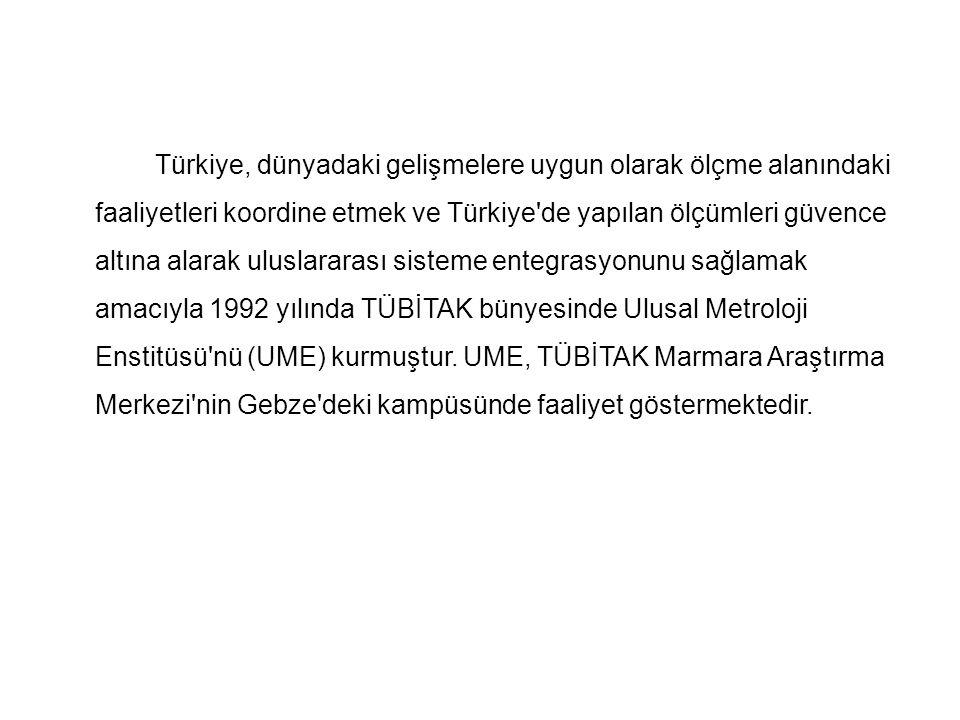 Türkiye, dünyadaki gelişmelere uygun olarak ölçme alanındaki faaliyetleri koordine etmek ve Türkiye de yapılan ölçümleri güvence altına alarak uluslararası sisteme entegrasyonunu sağlamak amacıyla 1992 yılında TÜBİTAK bünyesinde Ulusal Metroloji Enstitüsü nü (UME) kurmuştur.