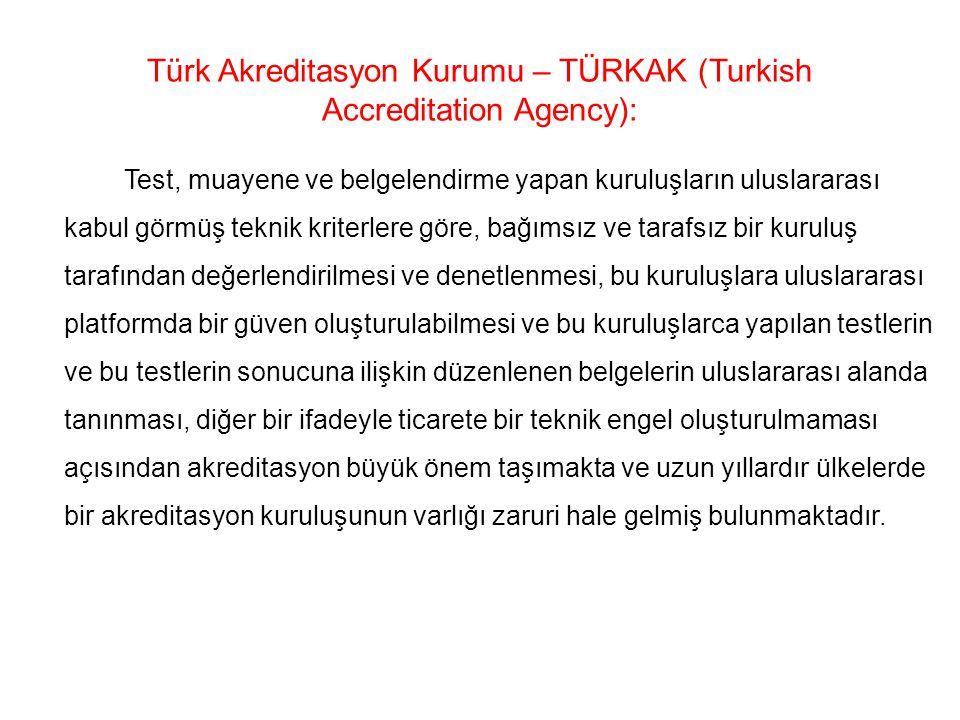 Türk Akreditasyon Kurumu – TÜRKAK (Turkish Accreditation Agency): Test, muayene ve belgelendirme yapan kuruluşların uluslararası kabul görmüş teknik kriterlere göre, bağımsız ve tarafsız bir kuruluş tarafından değerlendirilmesi ve denetlenmesi, bu kuruluşlara uluslararası platformda bir güven oluşturulabilmesi ve bu kuruluşlarca yapılan testlerin ve bu testlerin sonucuna ilişkin düzenlenen belgelerin uluslararası alanda tanınması, diğer bir ifadeyle ticarete bir teknik engel oluşturulmaması açısından akreditasyon büyük önem taşımakta ve uzun yıllardır ülkelerde bir akreditasyon kuruluşunun varlığı zaruri hale gelmiş bulunmaktadır.
