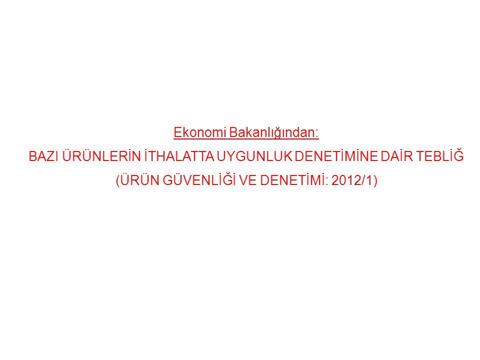 Ekonomi Bakanlığından: BAZI ÜRÜNLERİN İTHALATTA UYGUNLUK DENETİMİNE DAİR TEBLİĞ (ÜRÜN GÜVENLİĞİ VE DENETİMİ: 2012/1)
