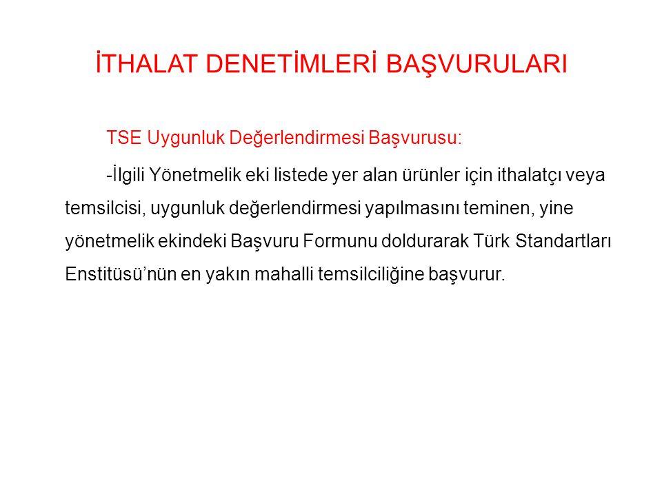 İTHALAT DENETİMLERİ BAŞVURULARI TSE Uygunluk Değerlendirmesi Başvurusu: -İlgili Yönetmelik eki listede yer alan ürünler için ithalatçı veya temsilcisi, uygunluk değerlendirmesi yapılmasını teminen, yine yönetmelik ekindeki Başvuru Formunu doldurarak Türk Standartları Enstitüsü'nün en yakın mahalli temsilciliğine başvurur.