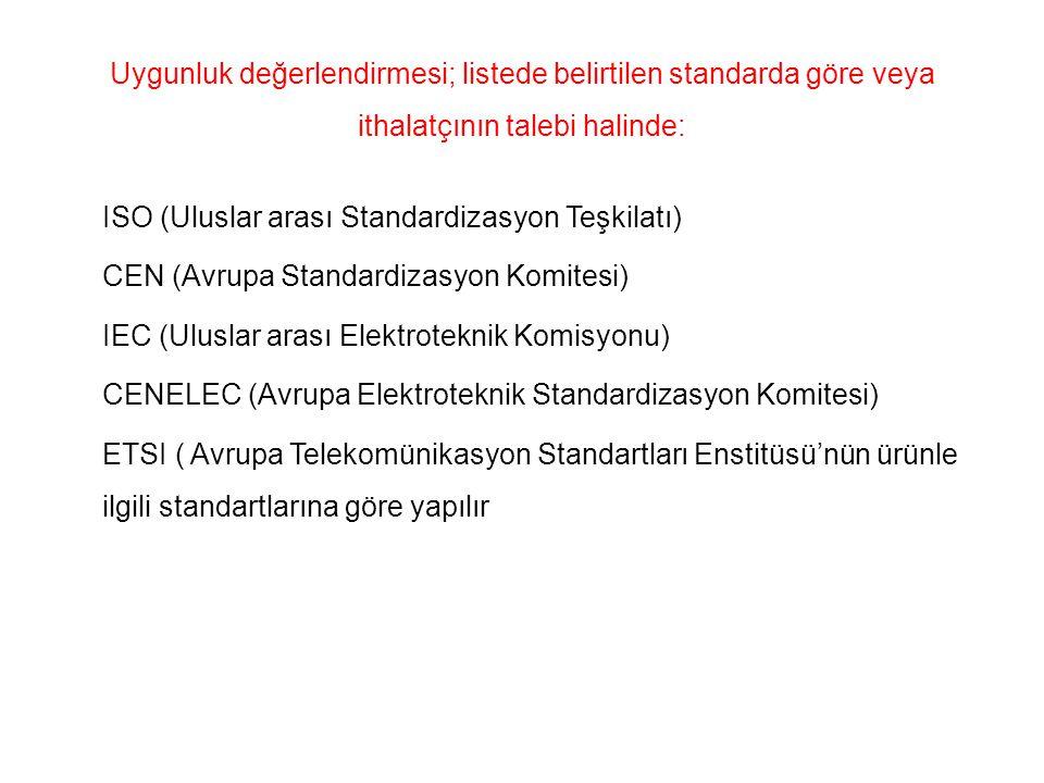 Uygunluk değerlendirmesi; listede belirtilen standarda göre veya ithalatçının talebi halinde: ISO (Uluslar arası Standardizasyon Teşkilatı) CEN (Avrupa Standardizasyon Komitesi) IEC (Uluslar arası Elektroteknik Komisyonu) CENELEC (Avrupa Elektroteknik Standardizasyon Komitesi) ETSI ( Avrupa Telekomünikasyon Standartları Enstitüsü'nün ürünle ilgili standartlarına göre yapılır