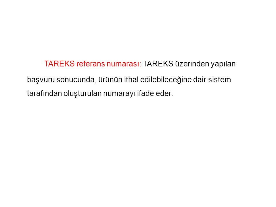 TAREKS referans numarası: TAREKS üzerinden yapılan başvuru sonucunda, ürünün ithal edilebileceğine dair sistem tarafından oluşturulan numarayı ifade eder.