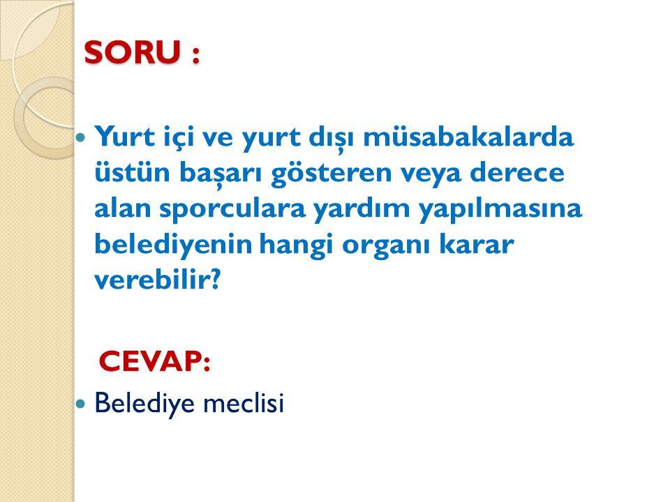 SORU : Yurt içi ve yurt dışı müsabakalarda üstün başarı gösteren veya derece alan sporculara yardım yapılmasına belediyenin hangi organı karar verebil