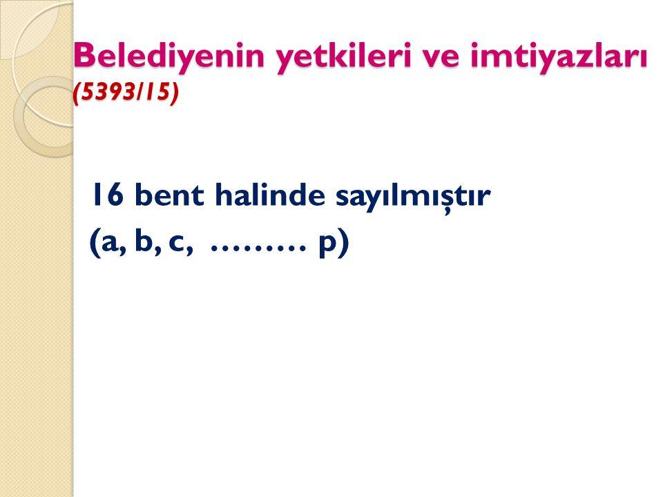 Belediyenin yetkileri ve imtiyazları (5393/15) 16 bent halinde sayılmıştır (a, b, c, ……… p)