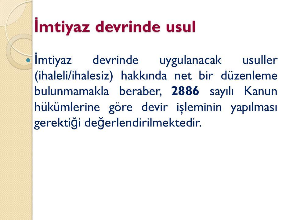 İ mtiyaz devrinde usul İ mtiyaz devrinde uygulanacak usuller (ihaleli/ihalesiz) hakkında net bir düzenleme bulunmamakla beraber, 2886 sayılı Kanun hük