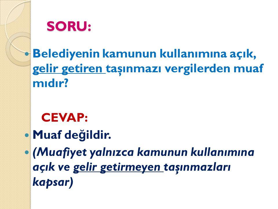 SORU: Belediyenin kamunun kullanımına açık, gelir getiren taşınmazı vergilerden muaf mıdır? CEVAP: Muaf de ğ ildir. (Muafiyet yalnızca kamunun kullanı