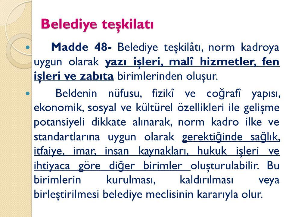 Belediye teşkilatı Madde 48- Belediye teşkilâtı, norm kadroya uygun olarak yazı işleri, malî hizmetler, fen işleri ve zabıta birimlerinden oluşur. Bel