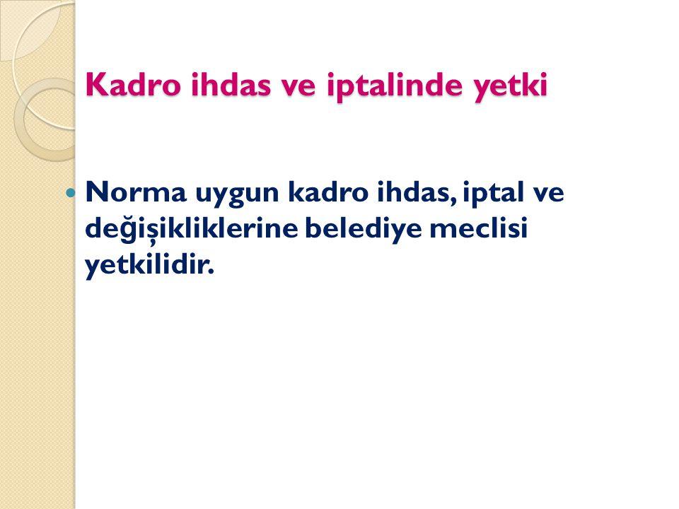 Kadro ihdas ve iptalinde yetki Norma uygun kadro ihdas, iptal ve de ğ işikliklerine belediye meclisi yetkilidir.