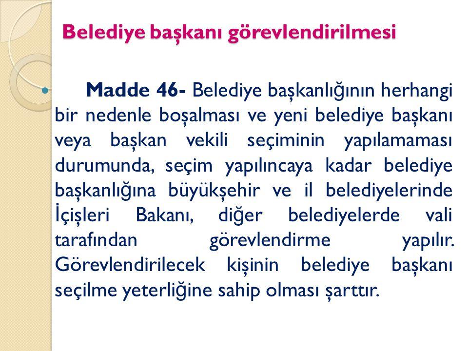 Belediye başkanı görevlendirilmesi Madde 46- Belediye başkanlı ğ ının herhangi bir nedenle boşalması ve yeni belediye başkanı veya başkan vekili seçim
