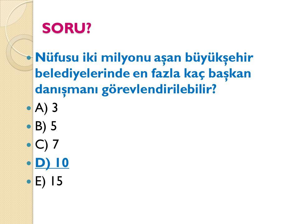 SORU? Nüfusu iki milyonu aşan büyükşehir belediyelerinde en fazla kaç başkan danışmanı görevlendirilebilir? A) 3 B) 5 C) 7 D) 10 E) 15