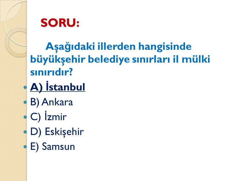 SORU: Aşa ğ ıdaki illerden hangisinde büyükşehir belediye sınırları il mülki sınırıdır? A) İ stanbul B) Ankara C) İ zmir D) Eskişehir E) Samsun