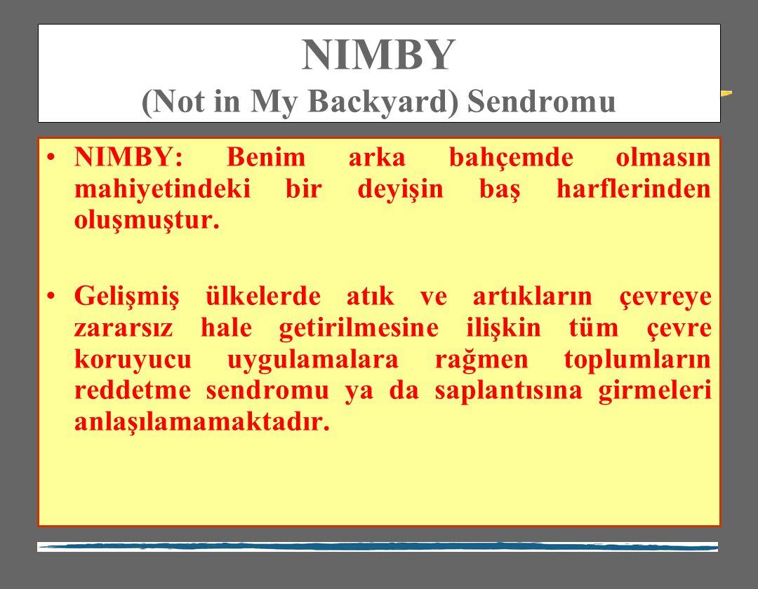 NIMBY (Not in My Backyard) Sendromu NIMBY: Benim arka bahçemde olmasın mahiyetindeki bir deyişin baş harflerinden oluşmuştur. Gelişmiş ülkelerde atık