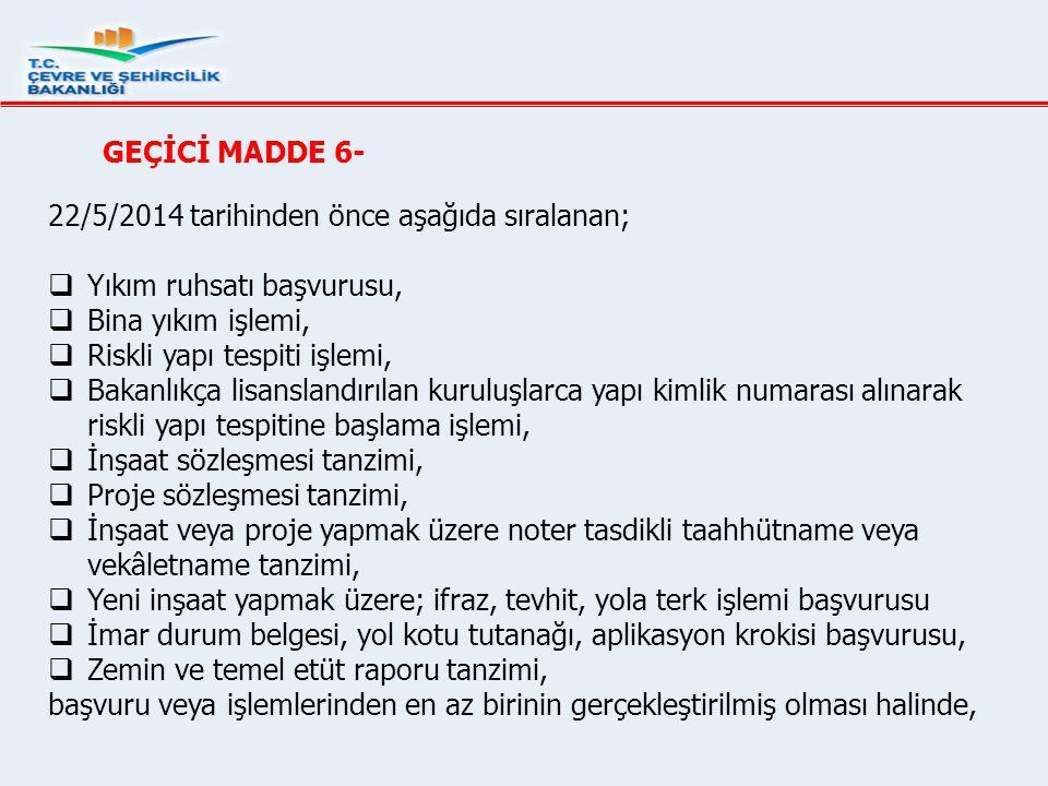 GEÇİCİ MADDE 6- 22/5/2014 tarihinden önce aşağıda sıralanan;  Yıkım ruhsatı başvurusu,  Bina yıkım işlemi,  Riskli yapı tespiti işlemi,  Bakanlıkç