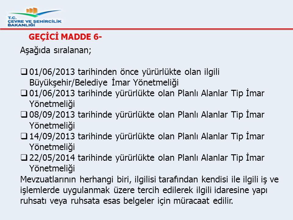 GEÇİCİ MADDE 6- Aşağıda sıralanan;  01/06/2013 tarihinden önce yürürlükte olan ilgili Büyükşehir/Belediye İmar Yönetmeliği  01/06/2013 tarihinde yür