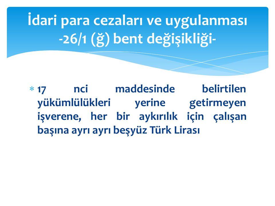  17 nci maddesinde belirtilen yükümlülükleri yerine getirmeyen işverene, her bir aykırılık için çalışan başına ayrı ayrı beşyüz Türk Lirası İdari para cezaları ve uygulanması -26/1 (ğ) bent değişikliği-