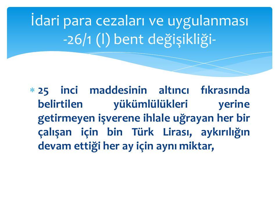  25 inci maddesinin altıncı fıkrasında belirtilen yükümlülükleri yerine getirmeyen işverene ihlale uğrayan her bir çalışan için bin Türk Lirası, aykı