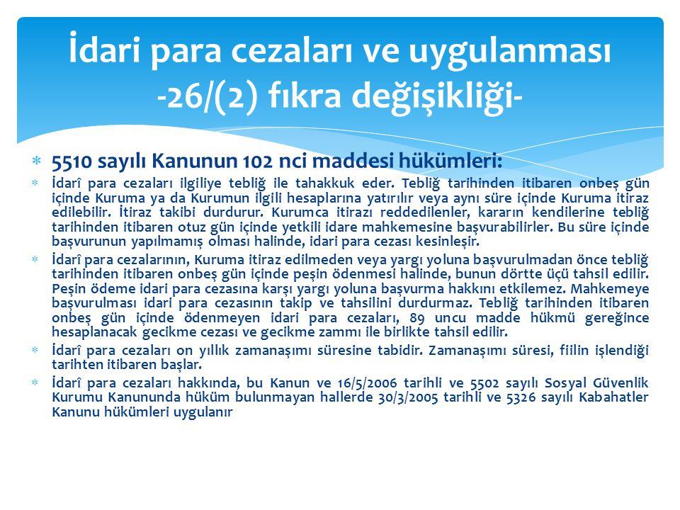 5510 sayılı Kanunun 102 nci maddesi hükümleri:  İdarî para cezaları ilgiliye tebliğ ile tahakkuk eder. Tebliğ tarihinden itibaren onbeş gün içinde
