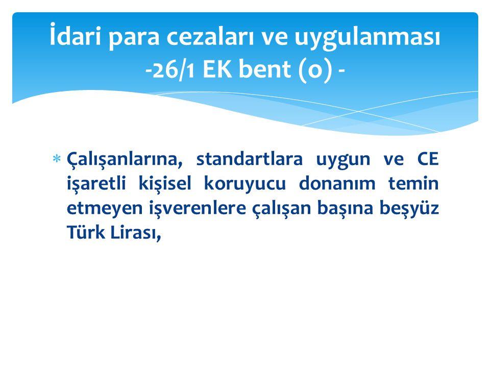  Çalışanlarına, standartlara uygun ve CE işaretli kişisel koruyucu donanım temin etmeyen işverenlere çalışan başına beşyüz Türk Lirası, İdari para cezaları ve uygulanması -26/1 EK bent (o) -