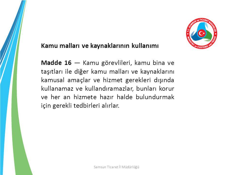 Samsun Ticaret İl Müdürlüğü Kamu malları ve kaynaklarının kullanımı Madde 16 — Kamu görevlileri, kamu bina ve taşıtları ile diğer kamu malları ve kayn