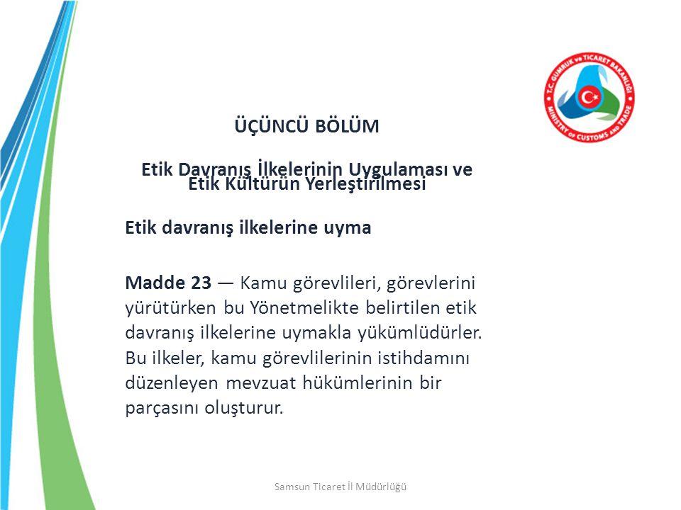 Samsun Ticaret İl Müdürlüğü ÜÇÜNCÜ BÖLÜM Etik Davranış İlkelerinin Uygulaması ve Etik Kültürün Yerleştirilmesi Etik davranış ilkelerine uyma Madde 23