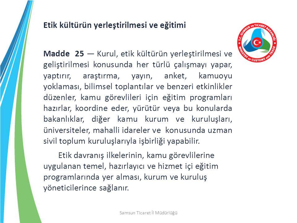 Samsun Ticaret İl Müdürlüğü Etik kültürün yerleştirilmesi ve eğitimi Madde 25 — Kurul, etik kültürün yerleştirilmesi ve geliştirilmesi konusunda her t