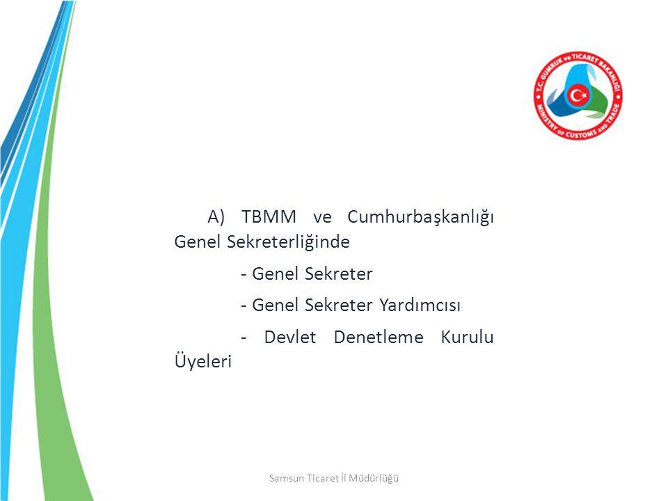 Samsun Ticaret İl Müdürlüğü A) TBMM ve Cumhurbaşkanlığı Genel Sekreterliğinde - Genel Sekreter - Genel Sekreter Yardımcısı - Devlet Denetleme Kurulu Ü