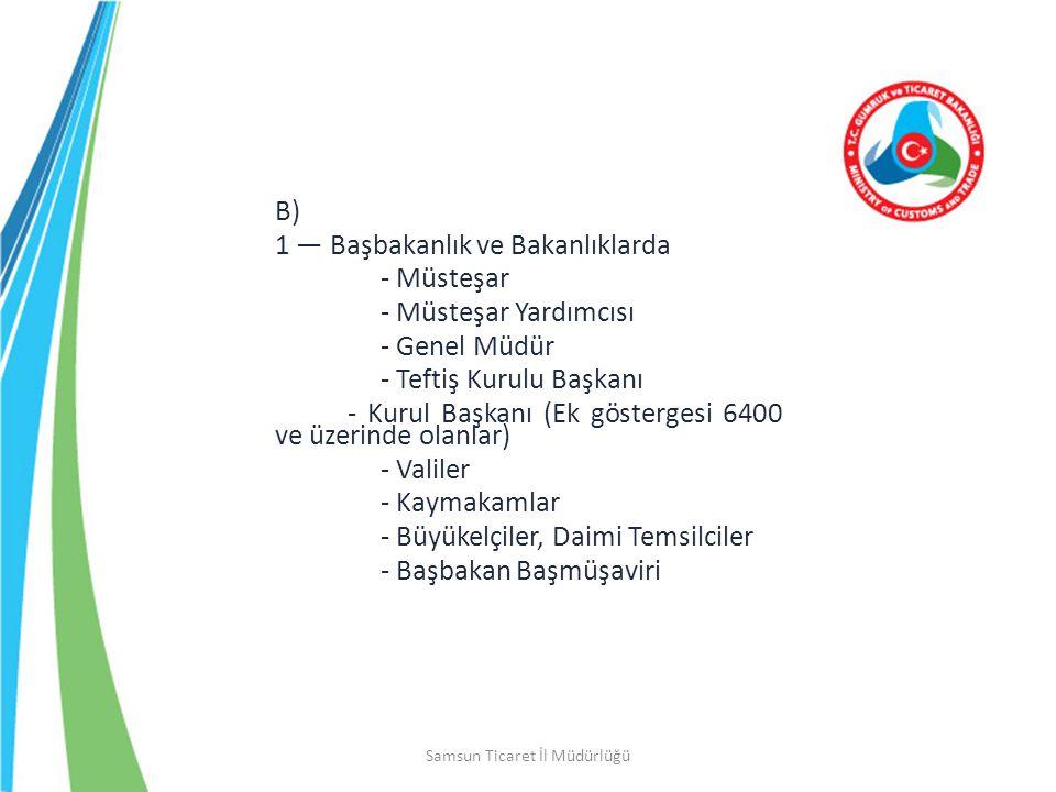 Samsun Ticaret İl Müdürlüğü B) 1 — Başbakanlık ve Bakanlıklarda - Müsteşar - Müsteşar Yardımcısı - Genel Müdür - Teftiş Kurulu Başkanı - Kurul Başkanı