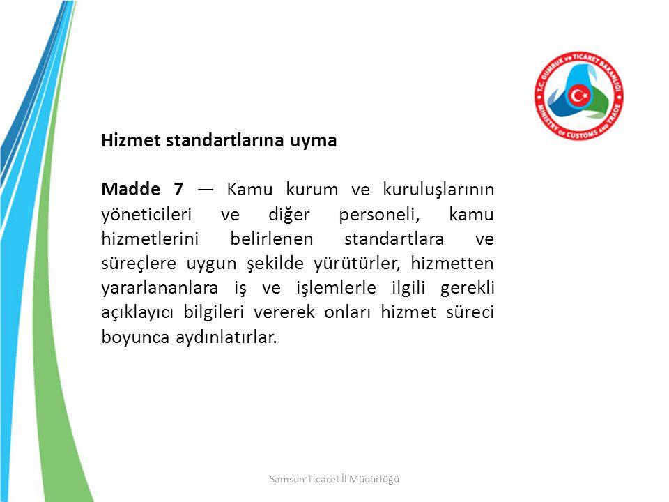 Samsun Ticaret İl Müdürlüğü Hizmet standartlarına uyma Madde 7 — Kamu kurum ve kuruluşlarının yöneticileri ve diğer personeli, kamu hizmetlerini belir
