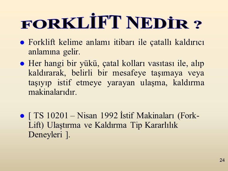 24 Forklift kelime anlamı itibarı ile çatallı kaldırıcı anlamına gelir.